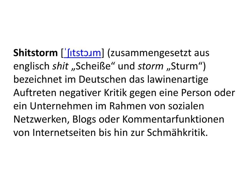 """Shitstorm [ˈʃɪtstɔɹm] (zusammengesetzt aus englisch shit """"Scheiße und storm """"Sturm ) bezeichnet im Deutschen das lawinenartige Auftreten negativer Kritik gegen eine Person oder ein Unternehmen im Rahmen von sozialen Netzwerken, Blogs oder Kommentarfunktionen von Internetseiten bis hin zur Schmähkritik."""